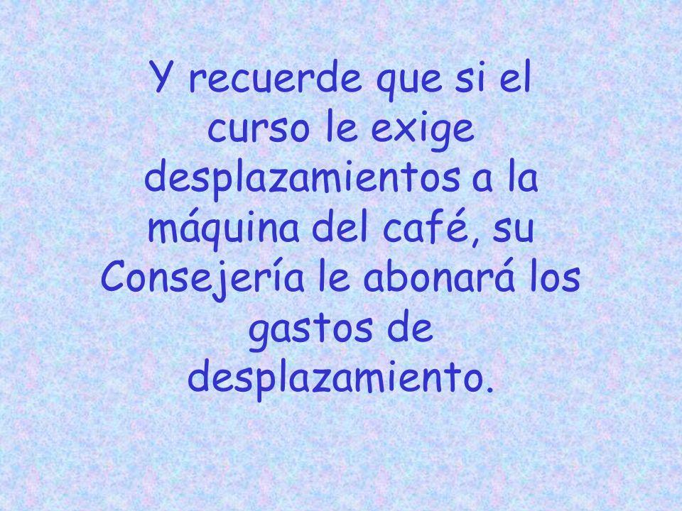Y recuerde que si el curso le exige desplazamientos a la máquina del café, su Consejería le abonará los gastos de desplazamiento.