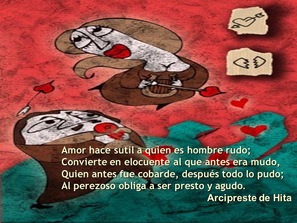 Amor hace sutil a quien es hombre rudo; Convierte en elocuente al que antes era mudo, Quien antes fue cobarde, después todo lo pudo; Al perezoso oblig