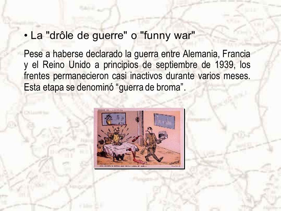 La drôle de guerre o funny war Pese a haberse declarado la guerra entre Alemania, Francia y el Reino Unido a principios de septiembre de 1939, los frentes permanecieron casi inactivos durante varios meses.