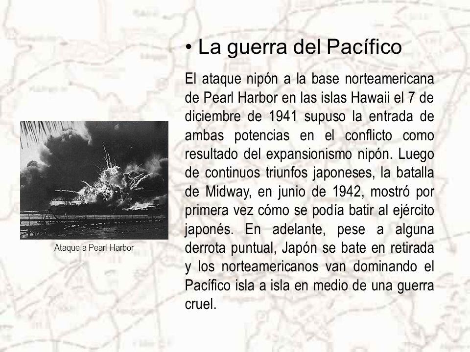 La guerra del Pacífico El ataque nipón a la base norteamericana de Pearl Harbor en las islas Hawaii el 7 de diciembre de 1941 supuso la entrada de ambas potencias en el conflicto como resultado del expansionismo nipón.