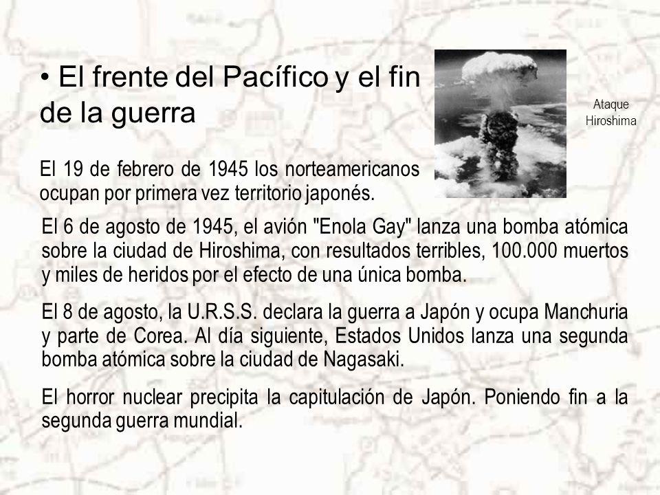 Ataque Hiroshima El frente del Pacífico y el fin de la guerra El 6 de agosto de 1945, el avión Enola Gay lanza una bomba atómica sobre la ciudad de Hiroshima, con resultados terribles, 100.000 muertos y miles de heridos por el efecto de una única bomba.