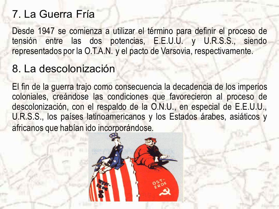 7. La Guerra Fría Desde 1947 se comienza a utilizar el término para definir el proceso de tensión entre las dos potencias, E.E.U.U. y U.R.S.S., siendo
