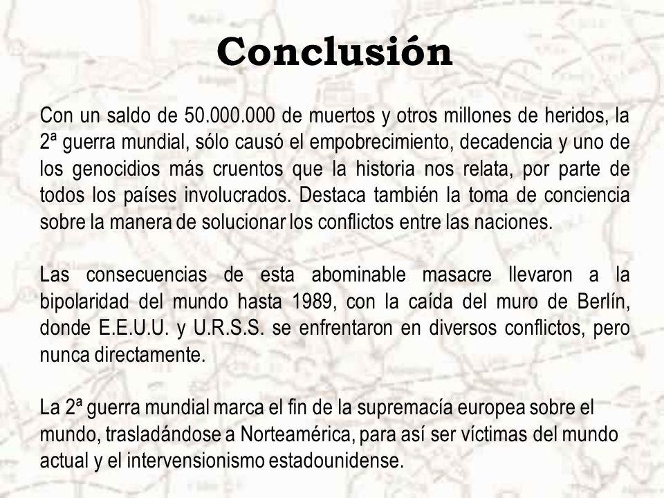 Conclusión Con un saldo de 50.000.000 de muertos y otros millones de heridos, la 2ª guerra mundial, sólo causó el empobrecimiento, decadencia y uno de los genocidios más cruentos que la historia nos relata, por parte de todos los países involucrados.