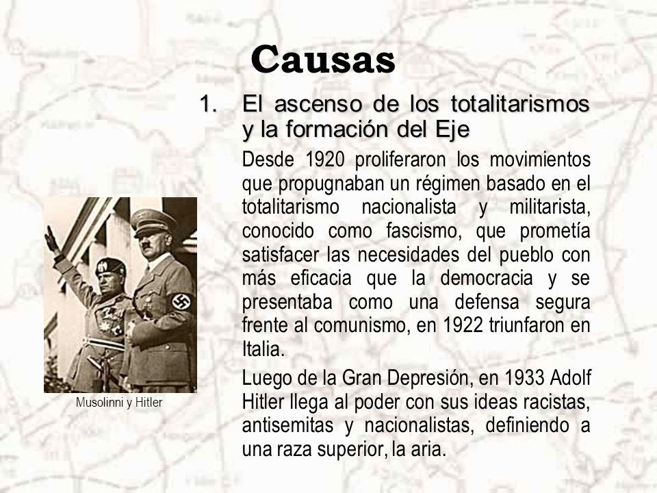 Causas 1.El ascenso de los totalitarismos y la formación del Eje Desde 1920 proliferaron los movimientos que propugnaban un régimen basado en el totalitarismo nacionalista y militarista, conocido como fascismo, que prometía satisfacer las necesidades del pueblo con más eficacia que la democracia y se presentaba como una defensa segura frente al comunismo, en 1922 triunfaron en Italia.