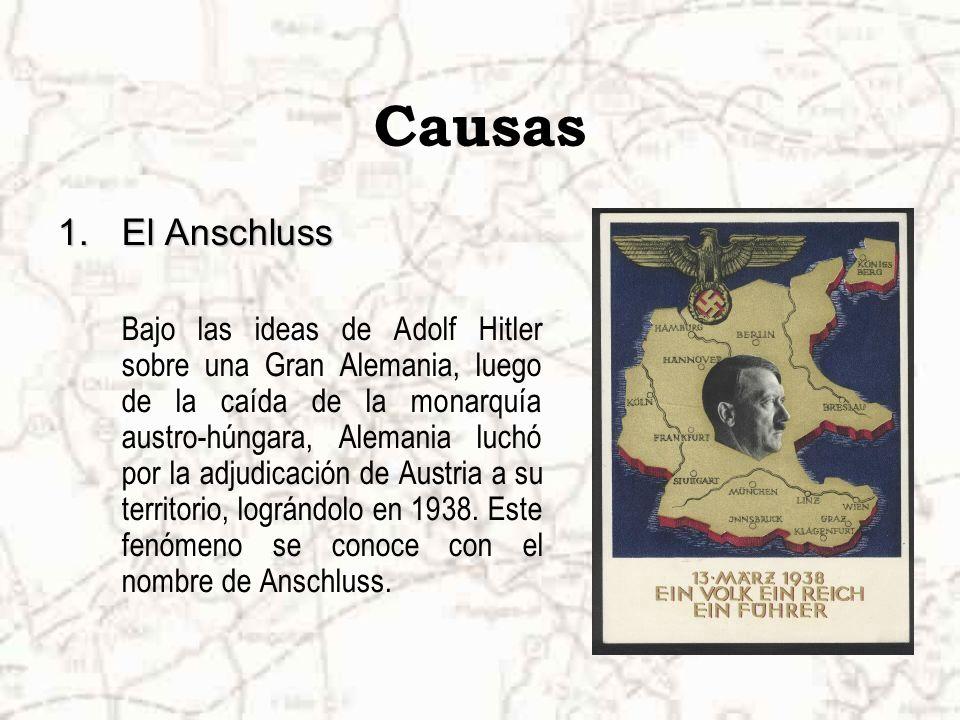 Causas 1.El Anschluss Bajo las ideas de Adolf Hitler sobre una Gran Alemania, luego de la caída de la monarquía austro-húngara, Alemania luchó por la adjudicación de Austria a su territorio, lográndolo en 1938.