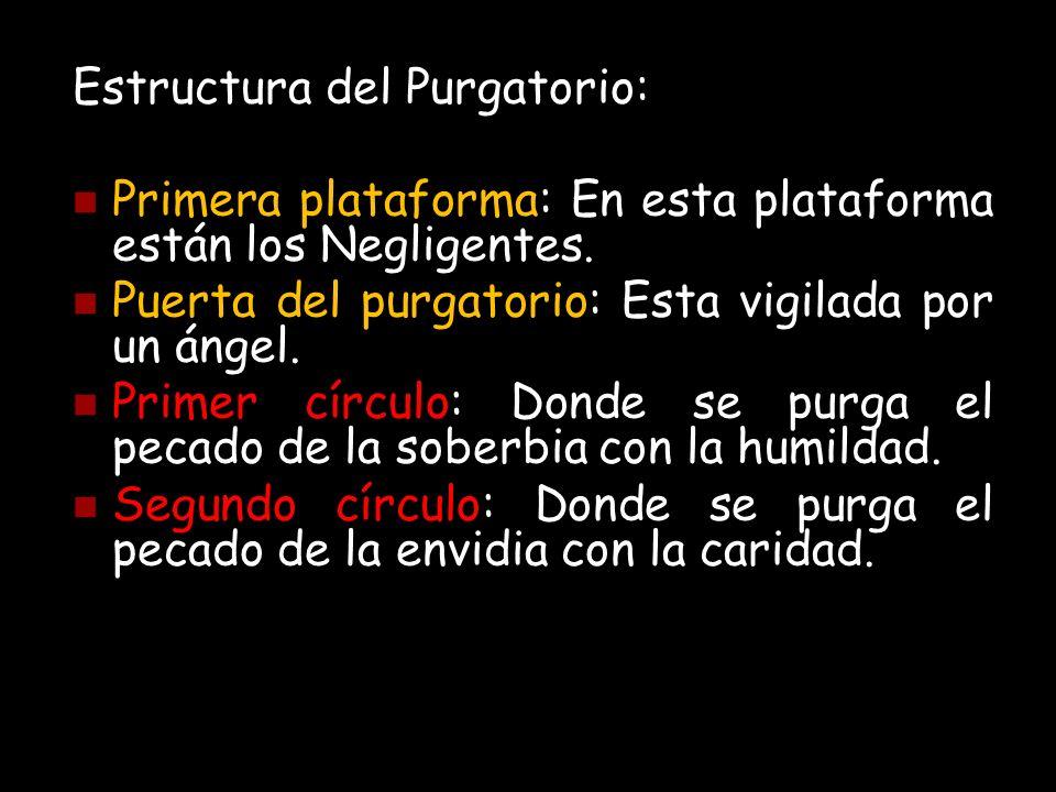 Estructura del Purgatorio: Primera plataforma: En esta plataforma están los Negligentes. Puerta del purgatorio: Esta vigilada por un ángel. Primer cír