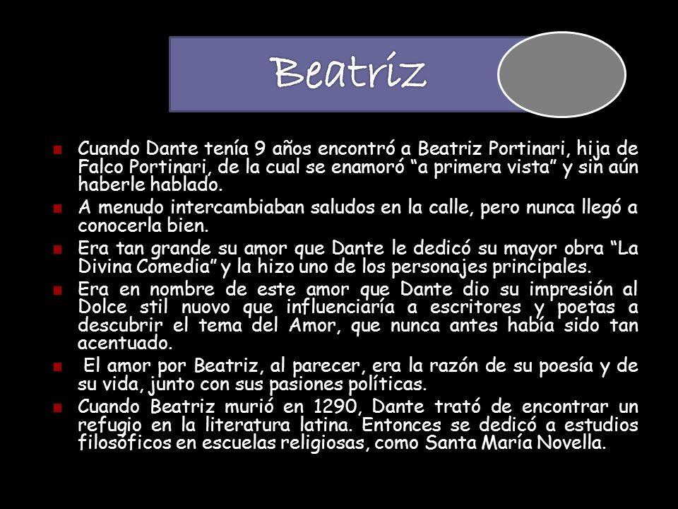 Cuando Dante tenía 9 años encontró a Beatriz Portinari, hija de Falco Portinari, de la cual se enamoró a primera vista y sin aún haberle hablado. A me
