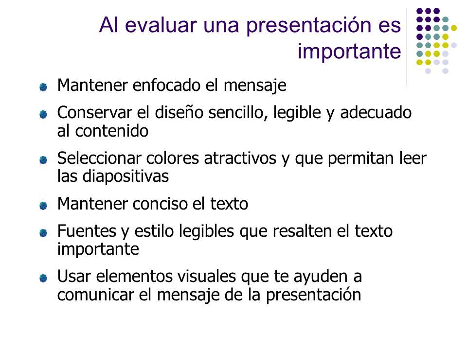 Al evaluar una presentación es importante Mantener enfocado el mensaje Conservar el diseño sencillo, legible y adecuado al contenido Seleccionar color