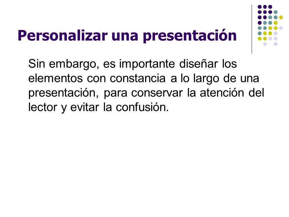 Personalizar una presentación Sin embargo, es importante diseñar los elementos con constancia a lo largo de una presentación, para conservar la atenci