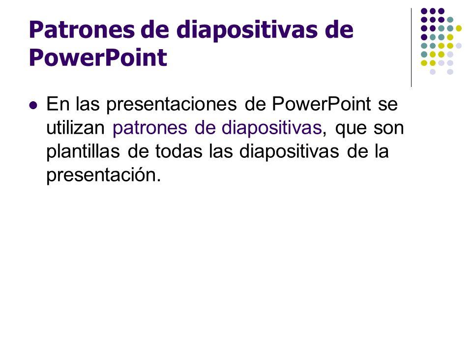 Patrones de diapositivas de PowerPoint En las presentaciones de PowerPoint se utilizan patrones de diapositivas, que son plantillas de todas las diapo