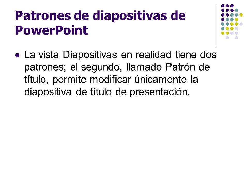 Patrones de diapositivas de PowerPoint La vista Diapositivas en realidad tiene dos patrones; el segundo, llamado Patrón de título, permite modificar ú