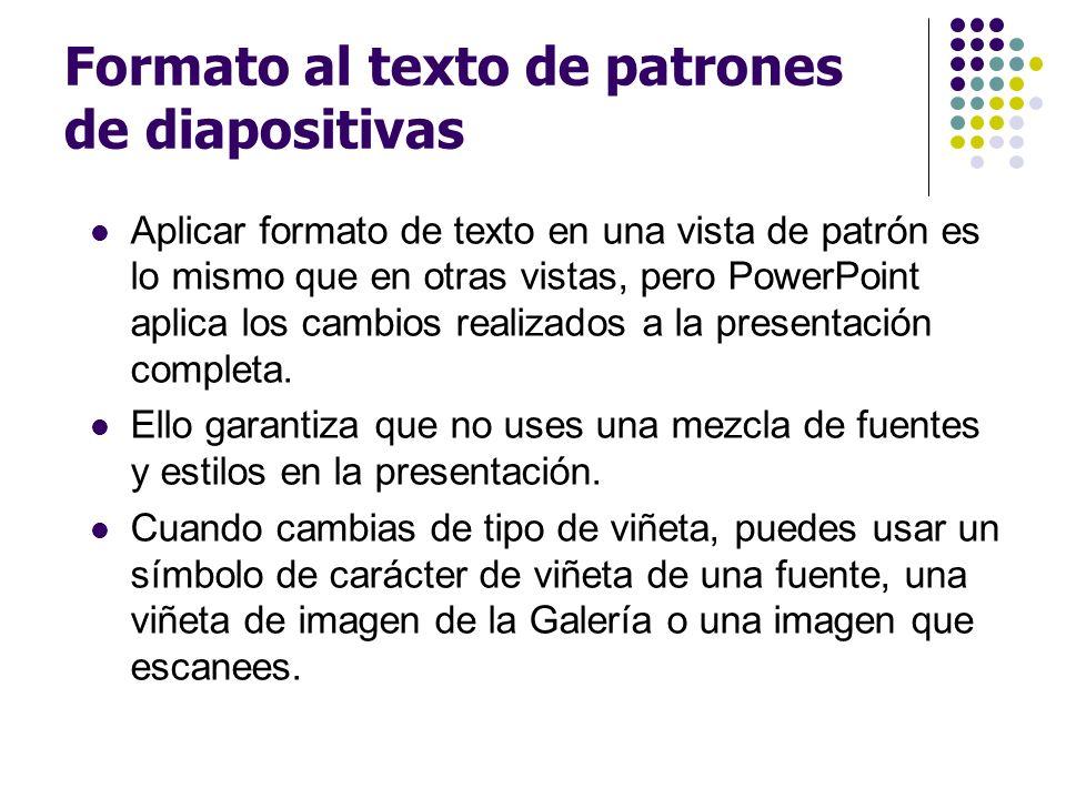 Formato al texto de patrones de diapositivas Aplicar formato de texto en una vista de patrón es lo mismo que en otras vistas, pero PowerPoint aplica l