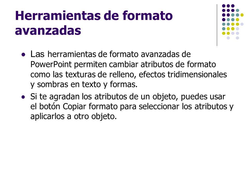 Herramientas de formato avanzadas Las herramientas de formato avanzadas de PowerPoint permiten cambiar atributos de formato como las texturas de relle