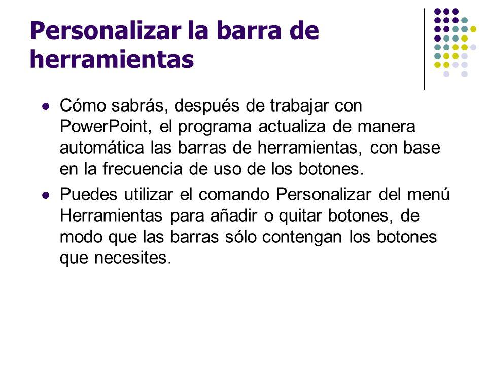 Personalizar la barra de herramientas Cómo sabrás, después de trabajar con PowerPoint, el programa actualiza de manera automática las barras de herram
