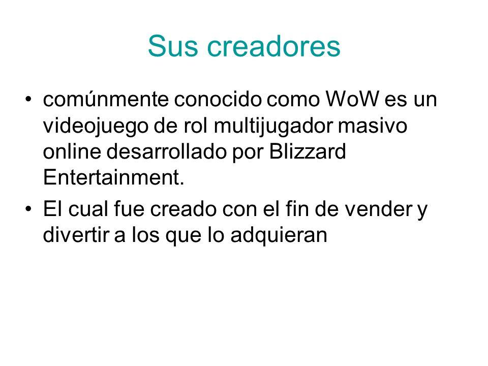 Sus creadores comúnmente conocido como WoW es un videojuego de rol multijugador masivo online desarrollado por Blizzard Entertainment. El cual fue cre