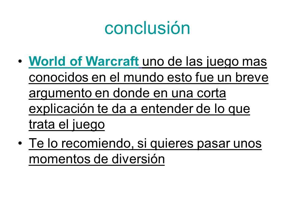 conclusión World of Warcraft uno de las juego mas conocidos en el mundo esto fue un breve argumento en donde en una corta explicación te da a entender