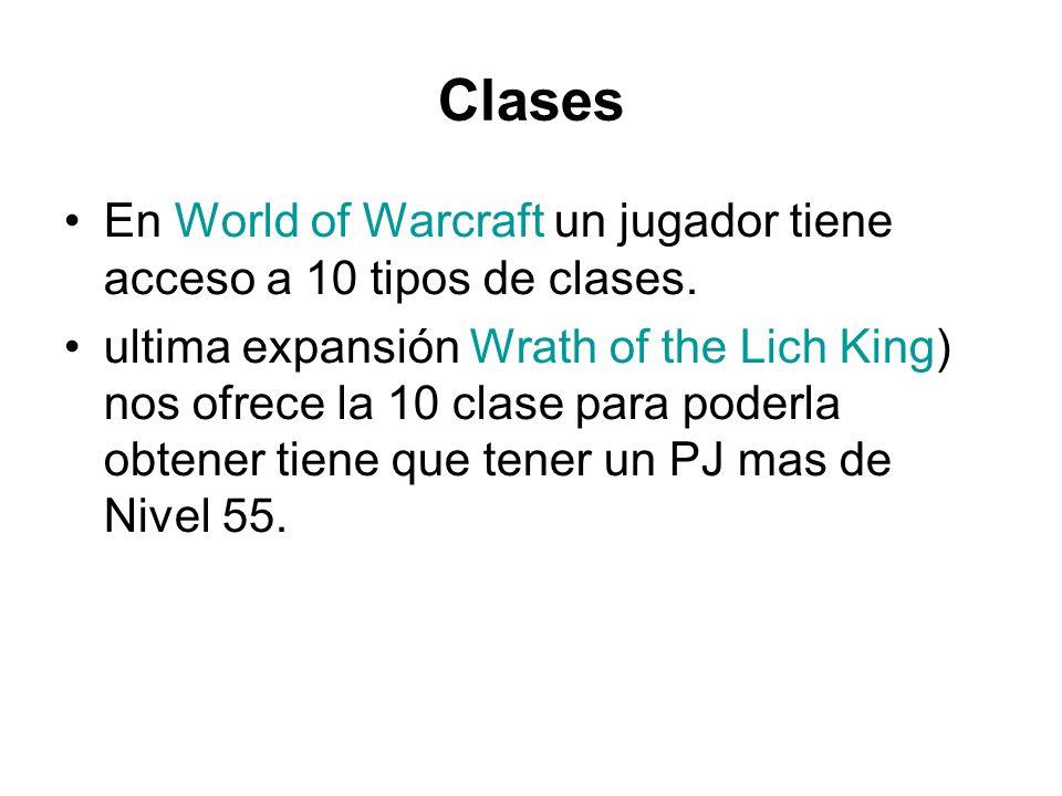 Clases En World of Warcraft un jugador tiene acceso a 10 tipos de clases. ultima expansión Wrath of the Lich King) nos ofrece la 10 clase para poderla