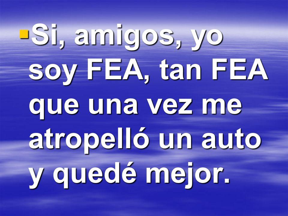 Si, amigos, yo soy FEA, tan FEA que una vez me atropelló un auto y quedé mejor. Si, amigos, yo soy FEA, tan FEA que una vez me atropelló un auto y que