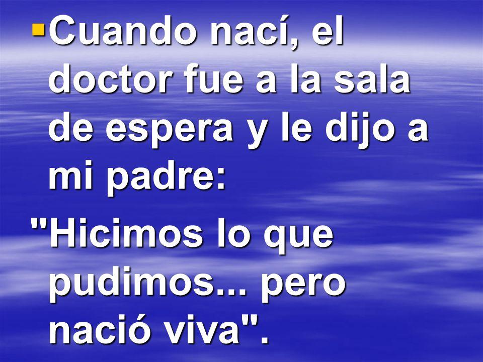 Cuando nací, el doctor fue a la sala de espera y le dijo a mi padre: Cuando nací, el doctor fue a la sala de espera y le dijo a mi padre: