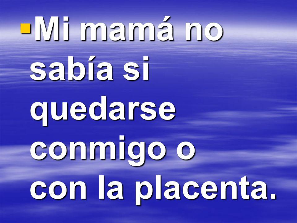 Mi mamá no sabía si quedarse conmigo o con la placenta. Mi mamá no sabía si quedarse conmigo o con la placenta.