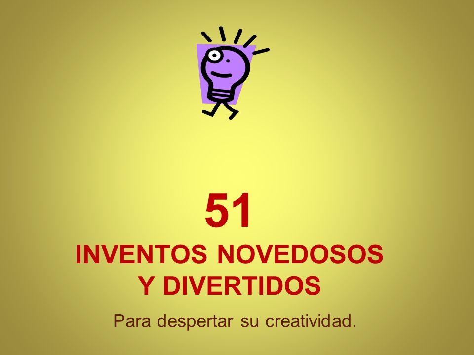 51 INVENTOS NOVEDOSOS Y DIVERTIDOS Para despertar su creatividad.