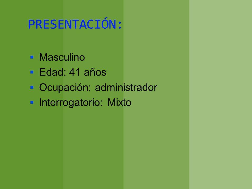 PRESENTACIÓN: Masculino Edad: 41 años Ocupación: administrador Interrogatorio: Mixto