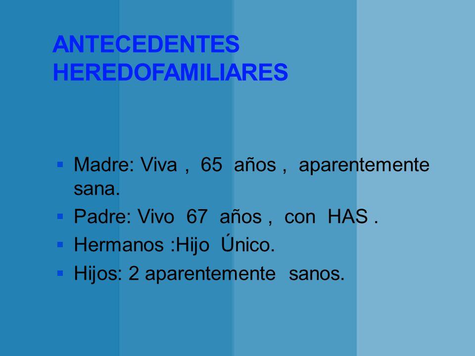 ANTECEDENTES HEREDOFAMILIARES Madre: Viva, 65 años, aparentemente sana. Padre: Vivo 67 años, con HAS. Hermanos :Hijo Único. Hijos: 2 aparentemente san