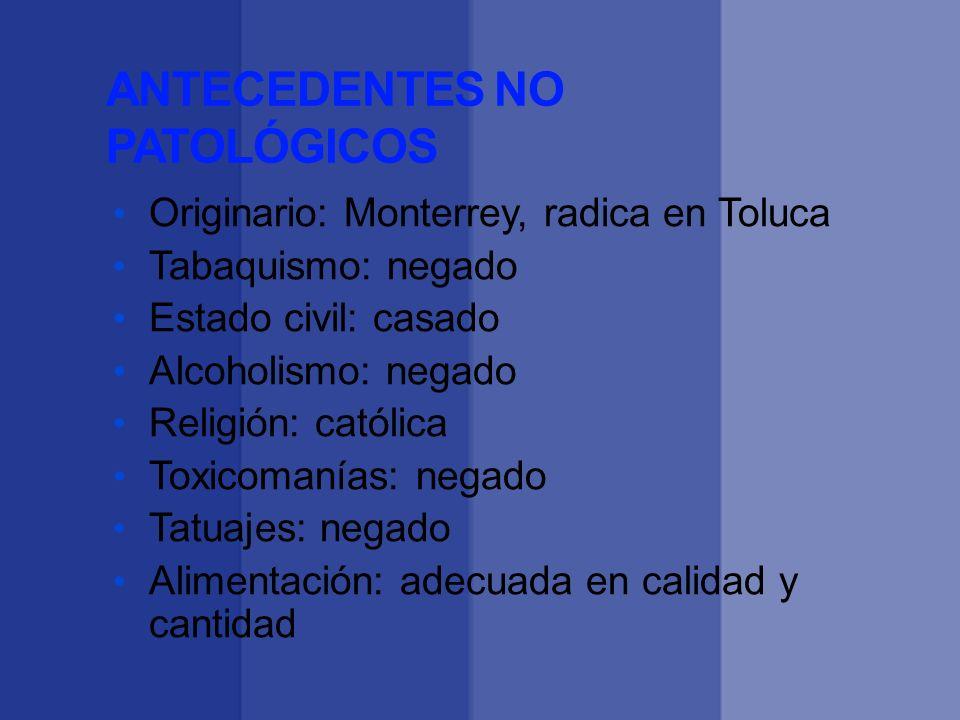 ANTECEDENTES NO PATOLÓGICOS Originario: Monterrey, radica en Toluca Tabaquismo: negado Estado civil: casado Alcoholismo: negado Religión: católica Tox