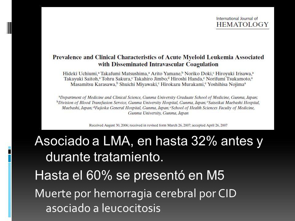Asociado a LMA, en hasta 32% antes y durante tratamiento. Hasta el 60% se presentó en M5 Muerte por hemorragia cerebral por CID asociado a leucocitosi