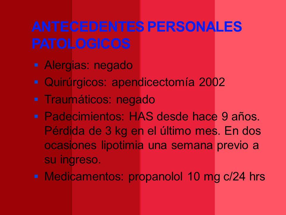 ANTECEDENTES PERSONALES PATOLOGICOS Alergias: negado Quirúrgicos: apendicectomía 2002 Traumáticos: negado Padecimientos: HAS desde hace 9 años. Pérdid