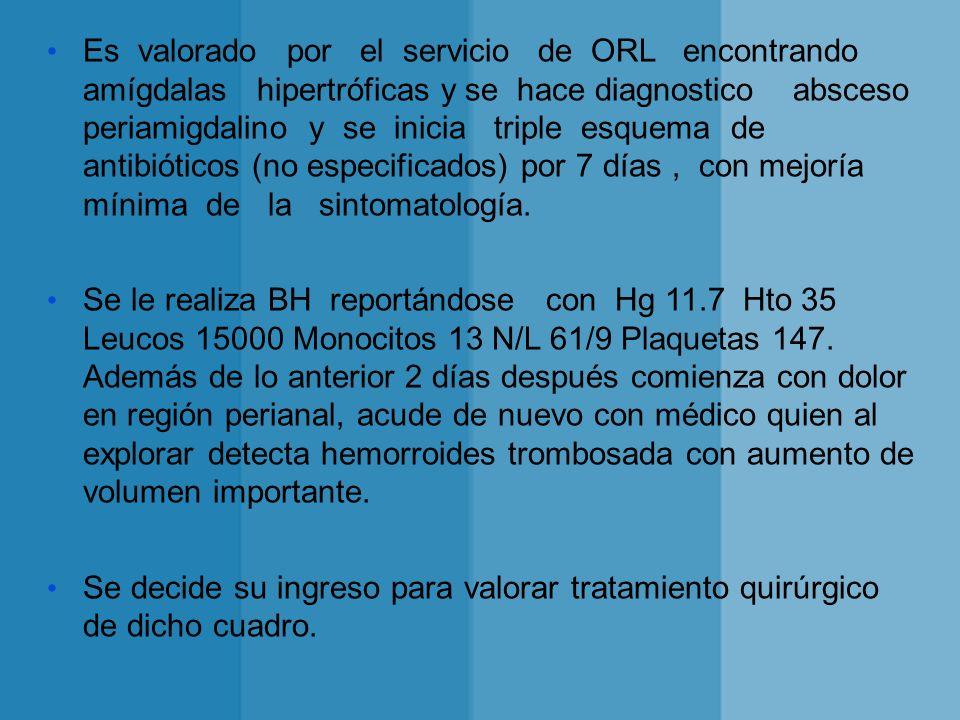 Es valorado por el servicio de ORL encontrando amígdalas hipertróficas y se hace diagnostico absceso periamigdalino y se inicia triple esquema de anti