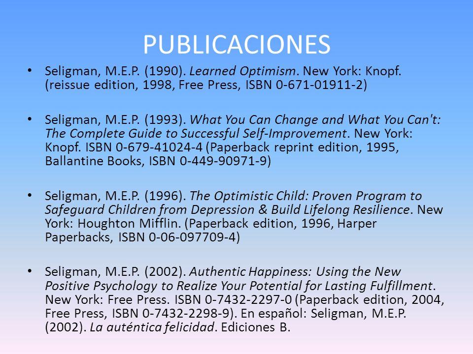 PUBLICACIONES Seligman, M.E.P. (1990). Learned Optimism. New York: Knopf. (reissue edition, 1998, Free Press, ISBN 0-671-01911-2) Seligman, M.E.P. (19
