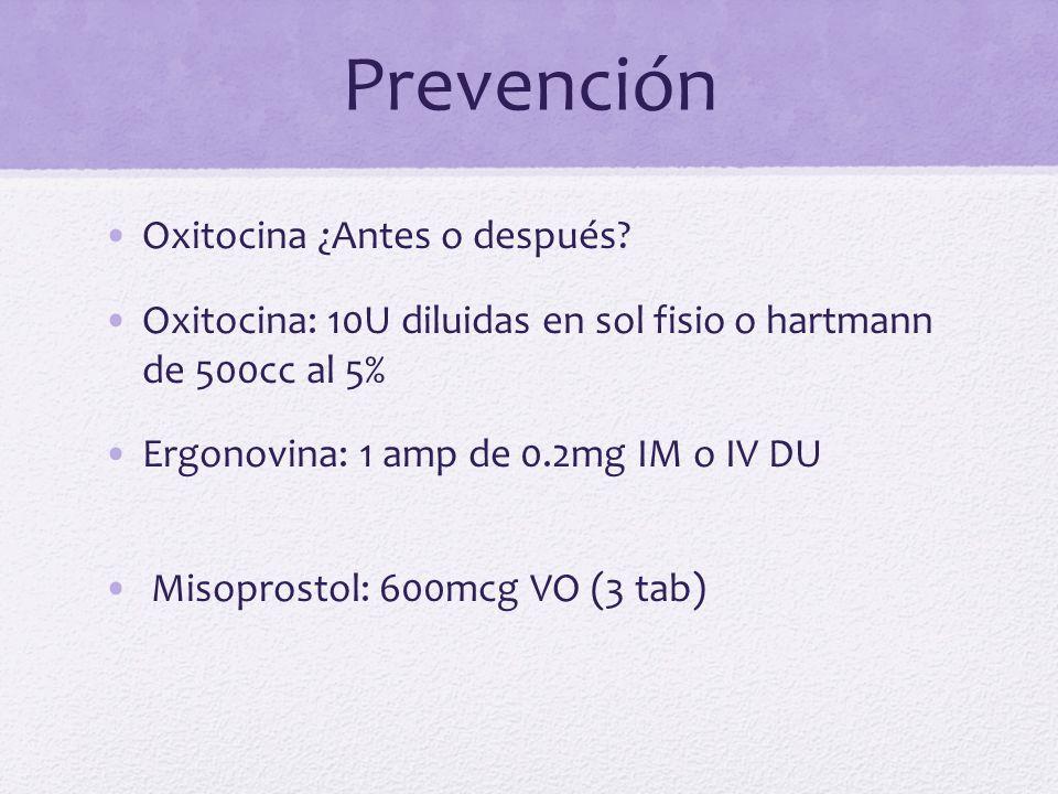 Prevención Oxitocina ¿Antes o después? Oxitocina: 10U diluidas en sol fisio o hartmann de 500cc al 5% Ergonovina: 1 amp de 0.2mg IM o IV DU Misoprosto