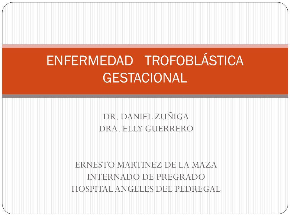 DR. DANIEL ZUÑIGA DRA. ELLY GUERRERO ERNESTO MARTINEZ DE LA MAZA INTERNADO DE PREGRADO HOSPITAL ANGELES DEL PEDREGAL ENFERMEDAD TROFOBLÁSTICA GESTACIO