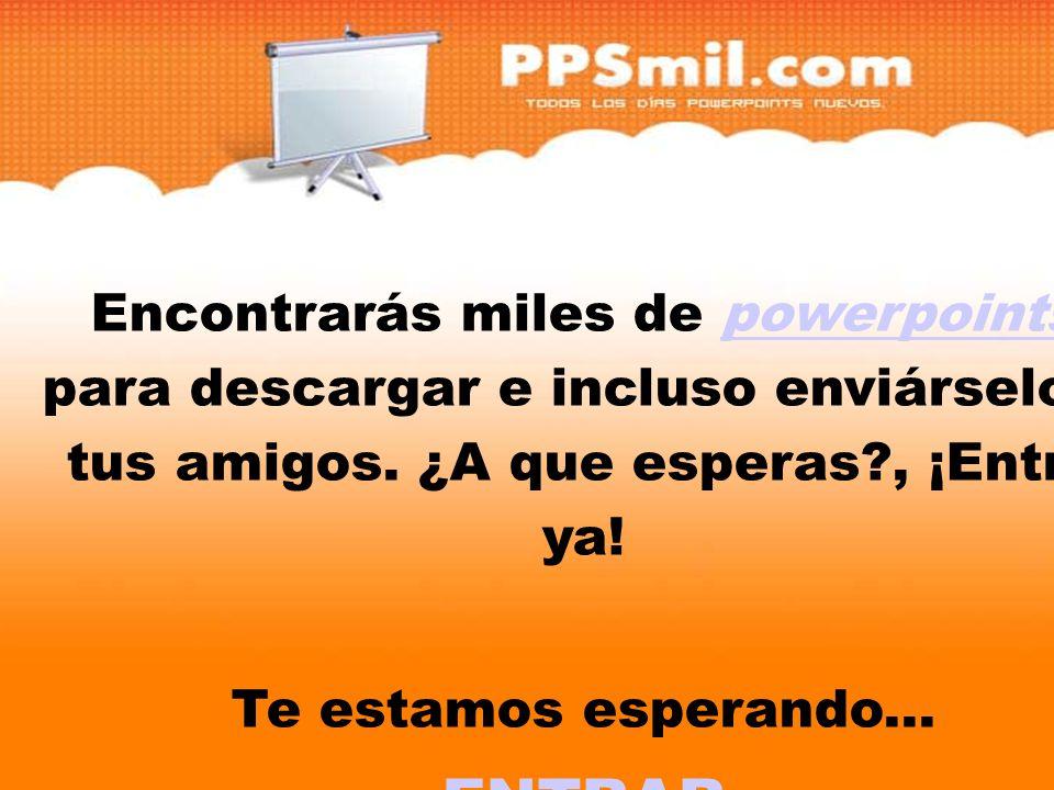 Encontrarás miles de powerpoints para descargar y incluso enviárselo a tus amigos. ¿A que esperas?, ¡Entra ya!powerpoints Te estamos esperando... ENTR