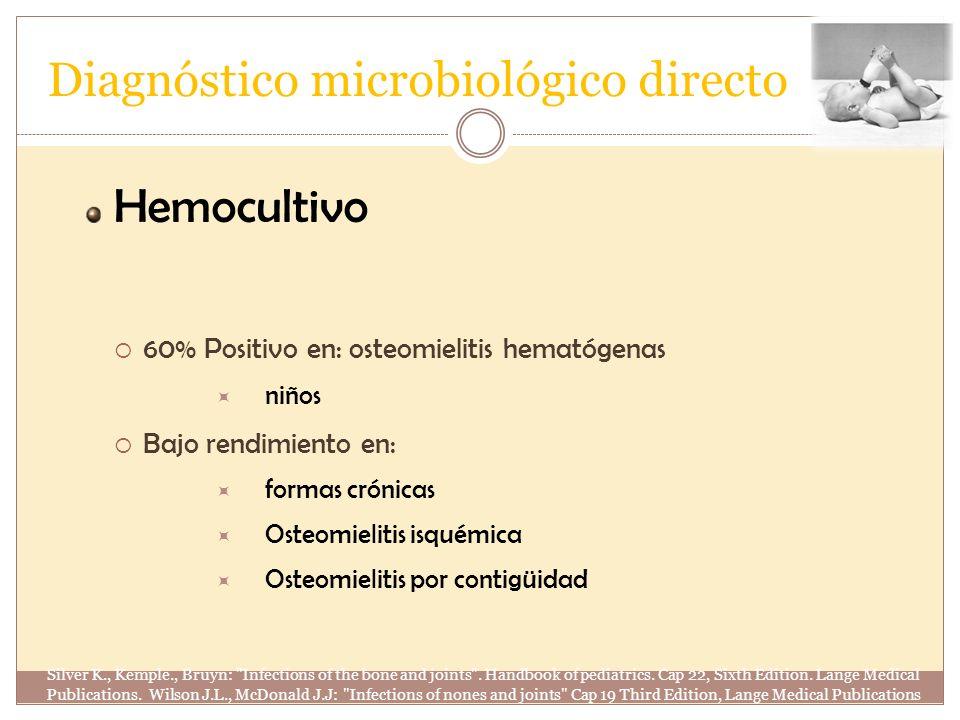 Diagnóstico microbiológico directo Hemocultivo 60% Positivo en: osteomielitis hematógenas niños Bajo rendimiento en: formas crónicas Osteomielitis isq