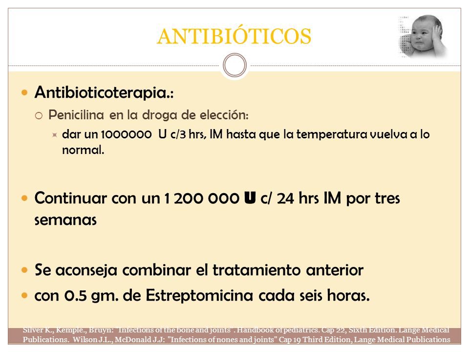 ANTIBIÓTICOS Antibioticoterapia.: Penicilina en la droga de elección: dar un 1000000 U c/3 hrs, IM hasta que la temperatura vuelva a lo normal. Contin