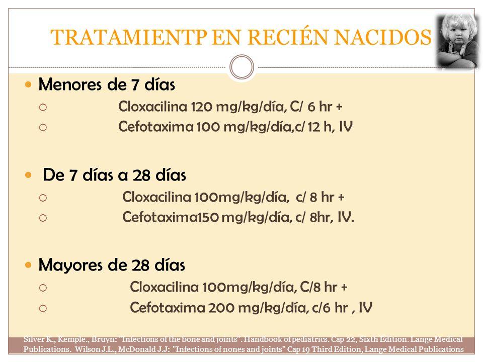 TRATAMIENTP EN RECIÉN NACIDOS Menores de 7 días Cloxacilina 120 mg/kg/día, C/ 6 hr + Cefotaxima 100 mg/kg/día,c/ 12 h, IV De 7 días a 28 días Cloxacil