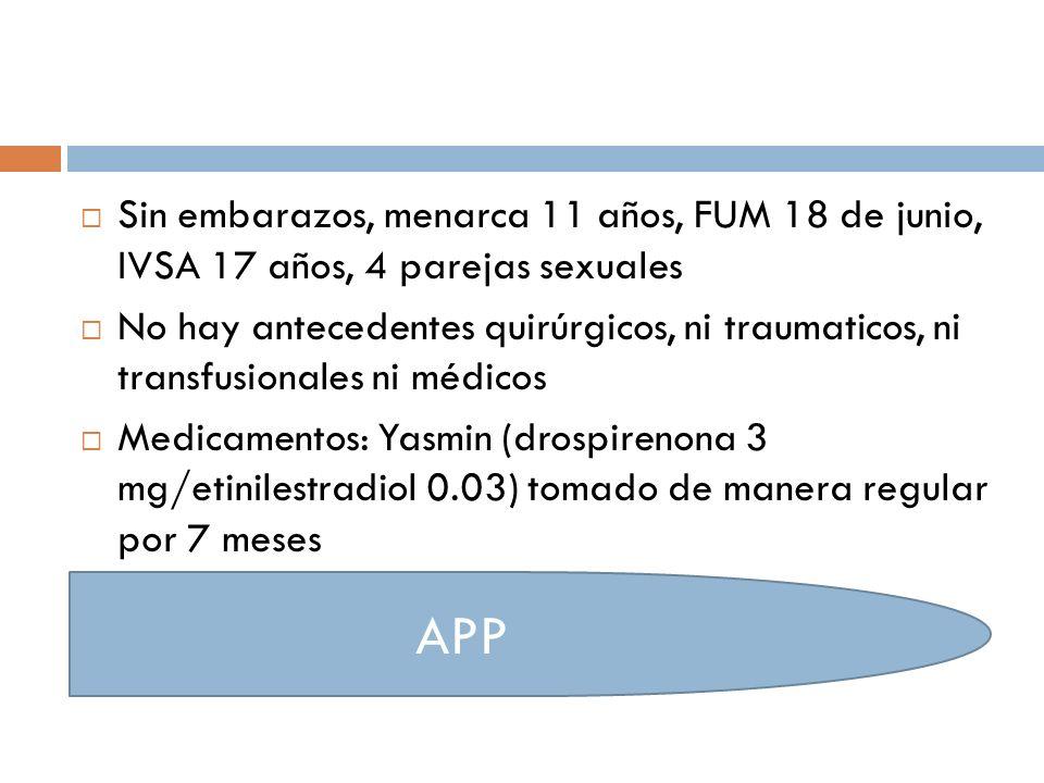 Sin embarazos, menarca 11 años, FUM 18 de junio, IVSA 17 años, 4 parejas sexuales No hay antecedentes quirúrgicos, ni traumaticos, ni transfusionales