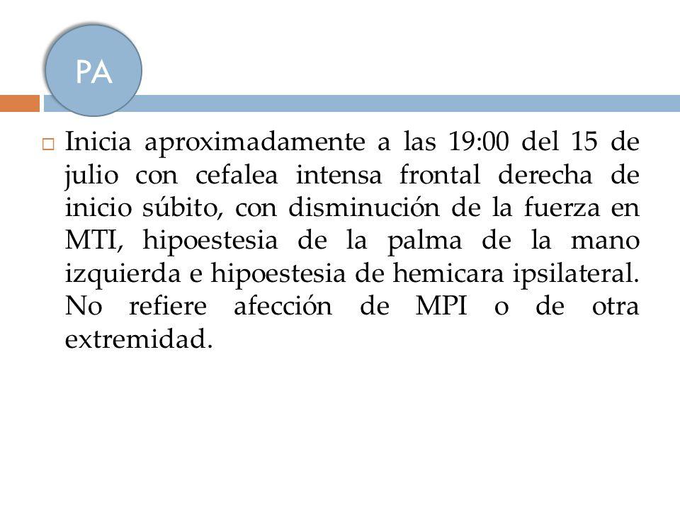 Inicia aproximadamente a las 19:00 del 15 de julio con cefalea intensa frontal derecha de inicio súbito, con disminución de la fuerza en MTI, hipoeste