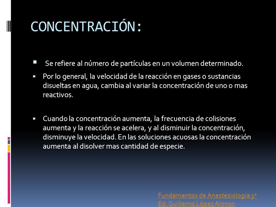 CONCENTRACIÓN: Se refiere al número de partículas en un volumen determinado. Por lo general, la velocidad de la reacción en gases o sustancias disuelt