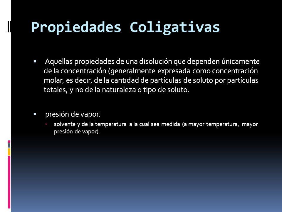 Propiedades Coligativas Aquellas propiedades de una disolución que dependen únicamente de la concentración (generalmente expresada como concentración