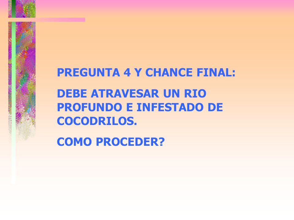 PREGUNTA 4 Y CHANCE FINAL: DEBE ATRAVESAR UN RIO PROFUNDO E INFESTADO DE COCODRILOS. COMO PROCEDER