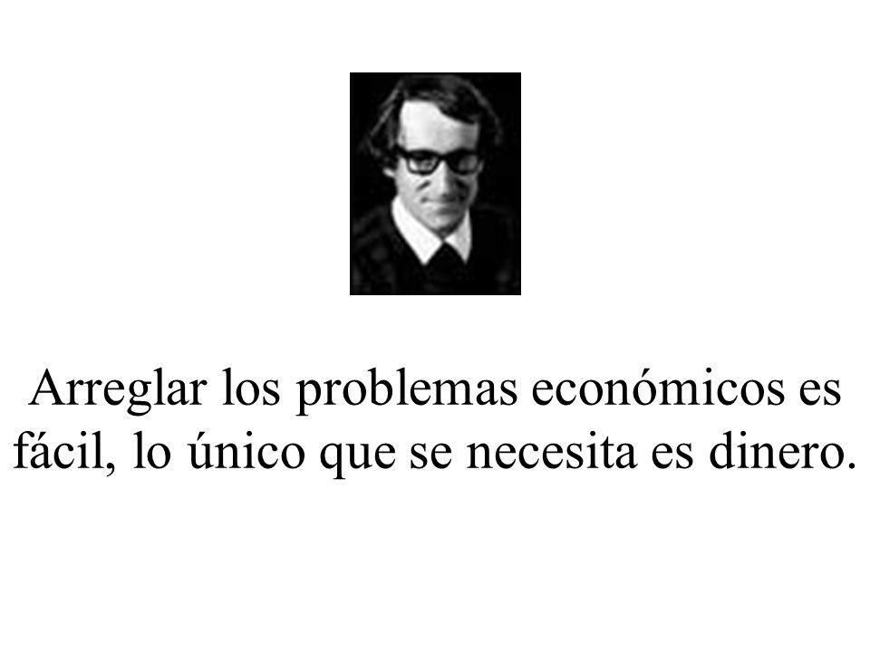 Arreglar los problemas económicos es fácil, lo único que se necesita es dinero.