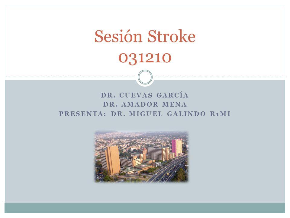 DR. CUEVAS GARCÍA DR. AMADOR MENA PRESENTA: DR. MIGUEL GALINDO R1MI Sesión Stroke 031210
