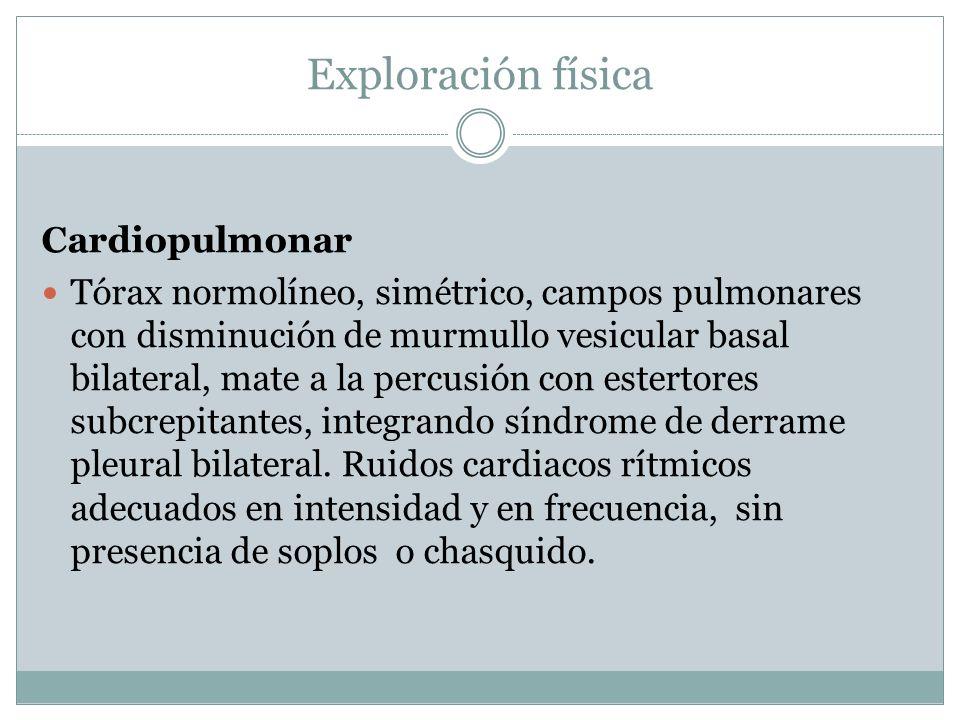 Exploración física Cardiopulmonar Tórax normolíneo, simétrico, campos pulmonares con disminución de murmullo vesicular basal bilateral, mate a la perc