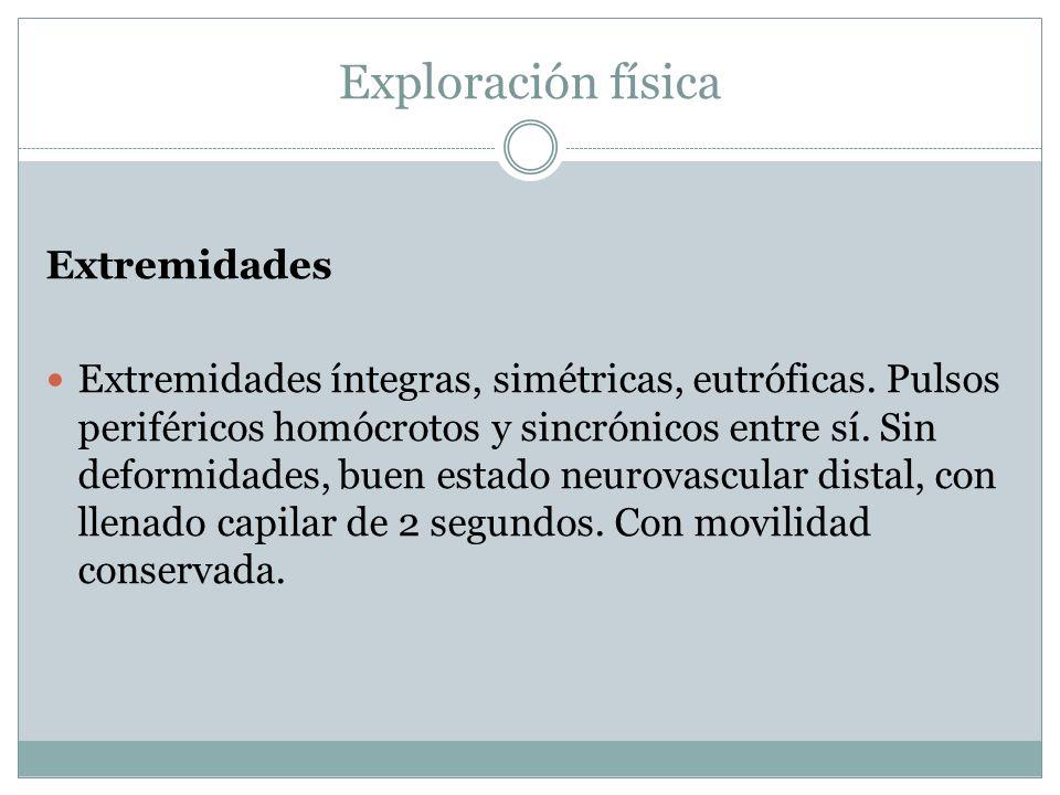 Exploración física Extremidades Extremidades íntegras, simétricas, eutróficas. Pulsos periféricos homócrotos y sincrónicos entre sí. Sin deformidades,