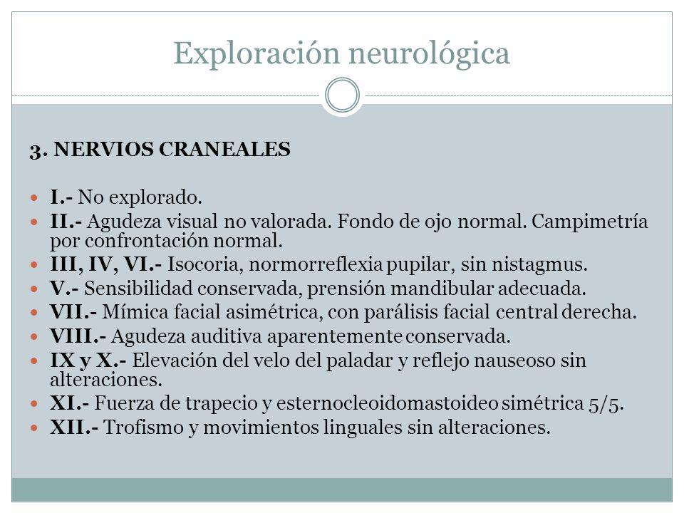 Exploración neurológica 3. NERVIOS CRANEALES I.- No explorado. II.- Agudeza visual no valorada. Fondo de ojo normal. Campimetría por confrontación nor