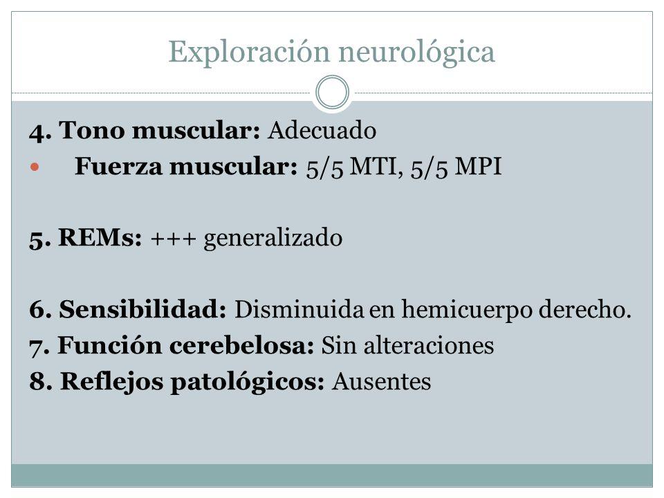 Exploración neurológica 4. Tono muscular: Adecuado Fuerza muscular: 5/5 MTI, 5/5 MPI 5. REMs: +++ generalizado 6. Sensibilidad: Disminuida en hemicuer