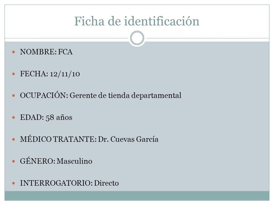 Ficha de identificación NOMBRE: FCA FECHA: 12/11/10 OCUPACIÓN: Gerente de tienda departamental EDAD: 58 años MÉDICO TRATANTE: Dr. Cuevas García GÉNERO